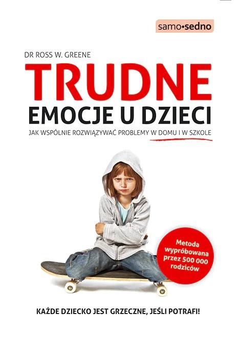 """,,Trudne emocje u dzieci. Jak wspólnie rozwiązywać problemy w domu i szkole"""", autor Dr Ross w. Greene"""